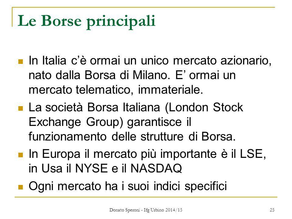 Donato Speroni - Ifg Urbino 2014/15 25 Le Borse principali In Italia c'è ormai un unico mercato azionario, nato dalla Borsa di Milano. E' ormai un mer