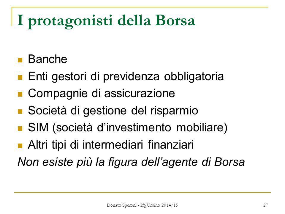 Donato Speroni - Ifg Urbino 2014/15 27 I protagonisti della Borsa Banche Enti gestori di previdenza obbligatoria Compagnie di assicurazione Società di