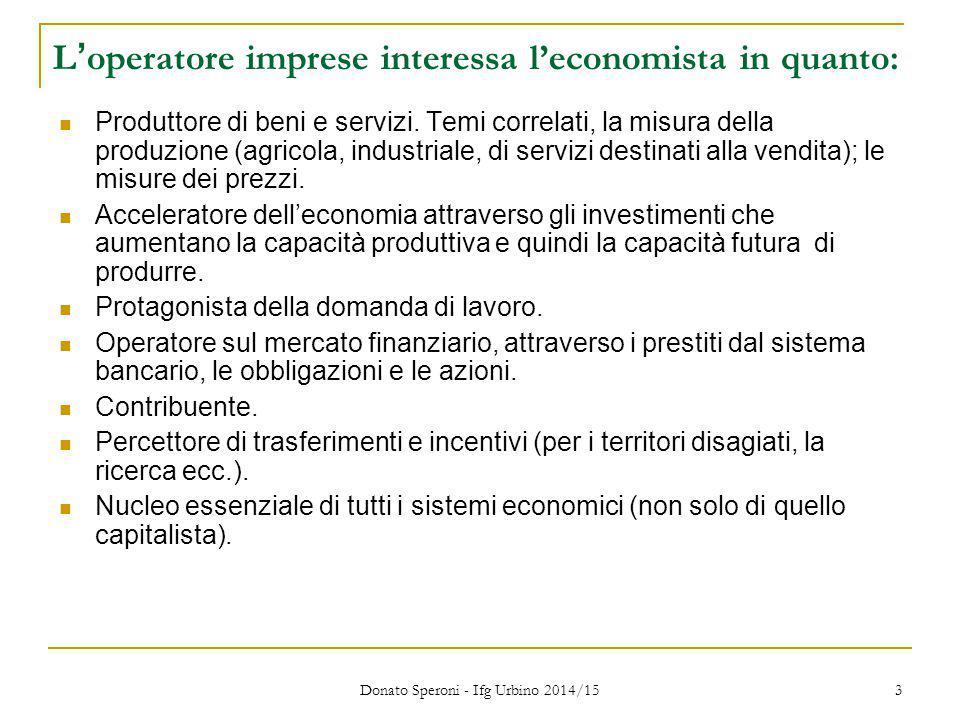Donato Speroni - Ifg Urbino 2014/15 3 L'operatore imprese interessa l'economista in quanto: Produttore di beni e servizi. Temi correlati, la misura de
