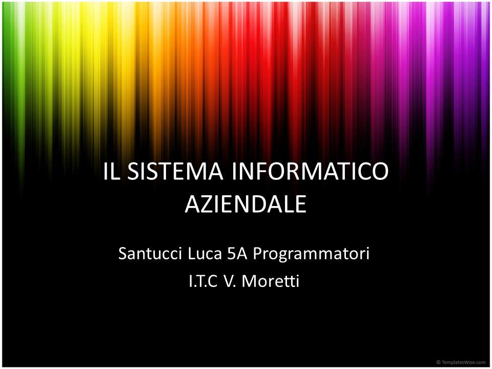 IL SISTEMA INFORMATICO AZIENDALE Santucci Luca 5A Programmatori I.T.C V. Moretti