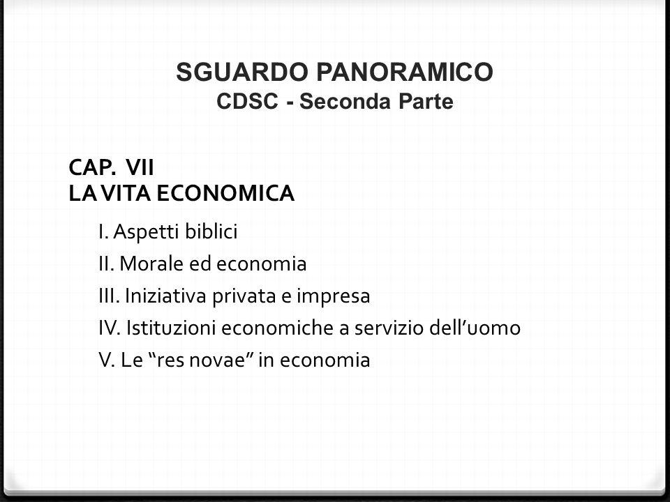 SGUARDO PANORAMICO CDSC - Seconda Parte CAP. VII LA VITA ECONOMICA I. Aspetti biblici II. Morale ed economia III. Iniziativa privata e impresa IV. Ist
