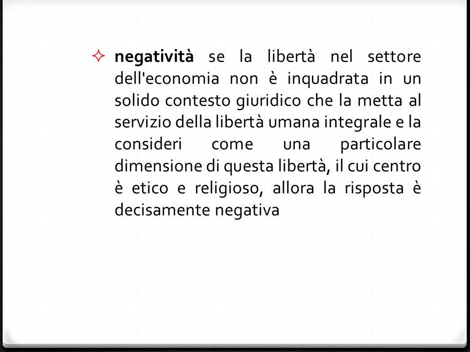  negatività se la libertà nel settore dell economia non è inquadrata in un solido contesto giuridico che la metta al servizio della libertà umana integrale e la consideri come una particolare dimensione di questa libertà, il cui centro è etico e religioso, allora la risposta è decisamente negativa