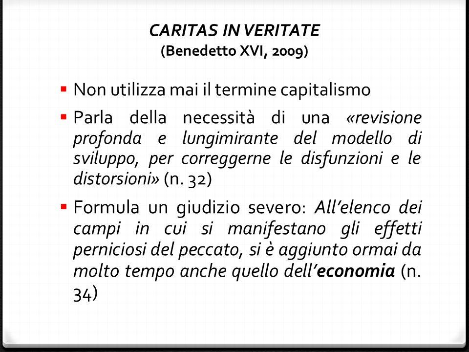 CARITAS IN VERITATE (Benedetto XVI, 2009)  Non utilizza mai il termine capitalismo  Parla della necessità di una «revisione profonda e lungimirante del modello di sviluppo, per correggerne le disfunzioni e le distorsioni» (n.