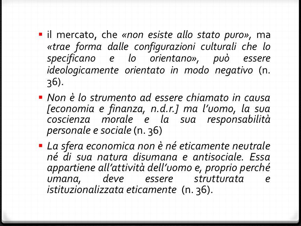  il mercato, che «non esiste allo stato puro», ma «trae forma dalle configurazioni culturali che lo specificano e lo orientano», può essere ideologicamente orientato in modo negativo (n.
