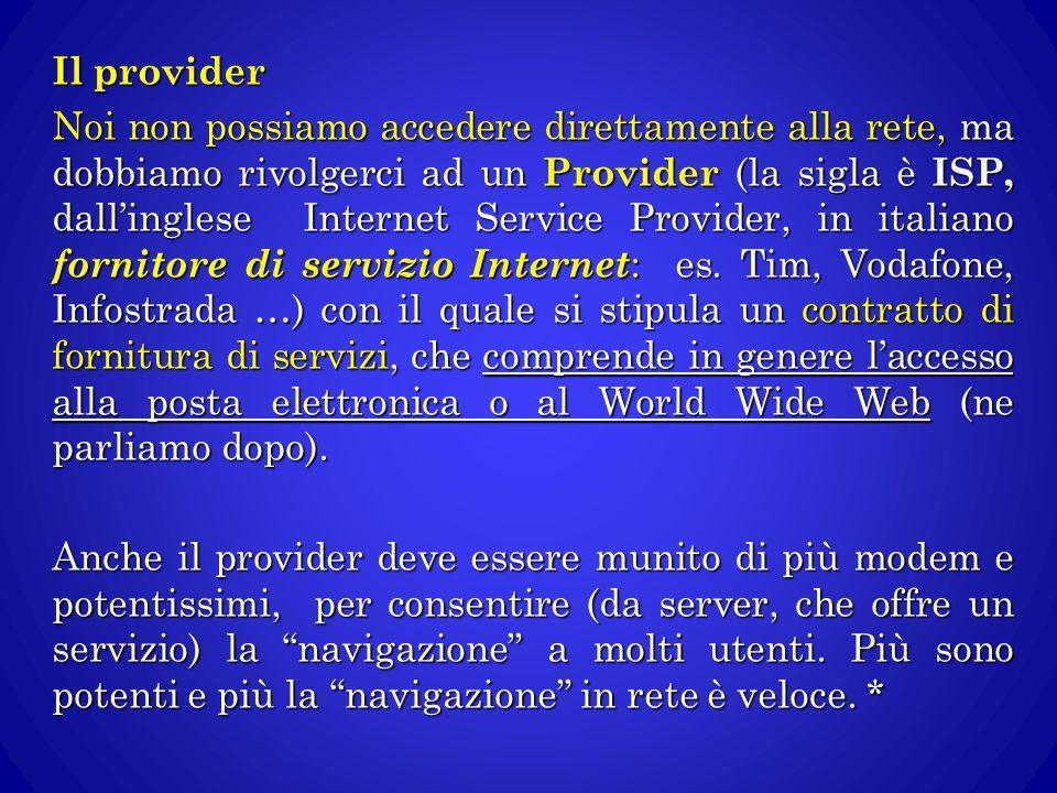 Il provider Noi non possiamo accedere direttamente alla rete, ma dobbiamo rivolgerci ad un Provider (la sigla è ISP, dall'inglese Internet Service Pro
