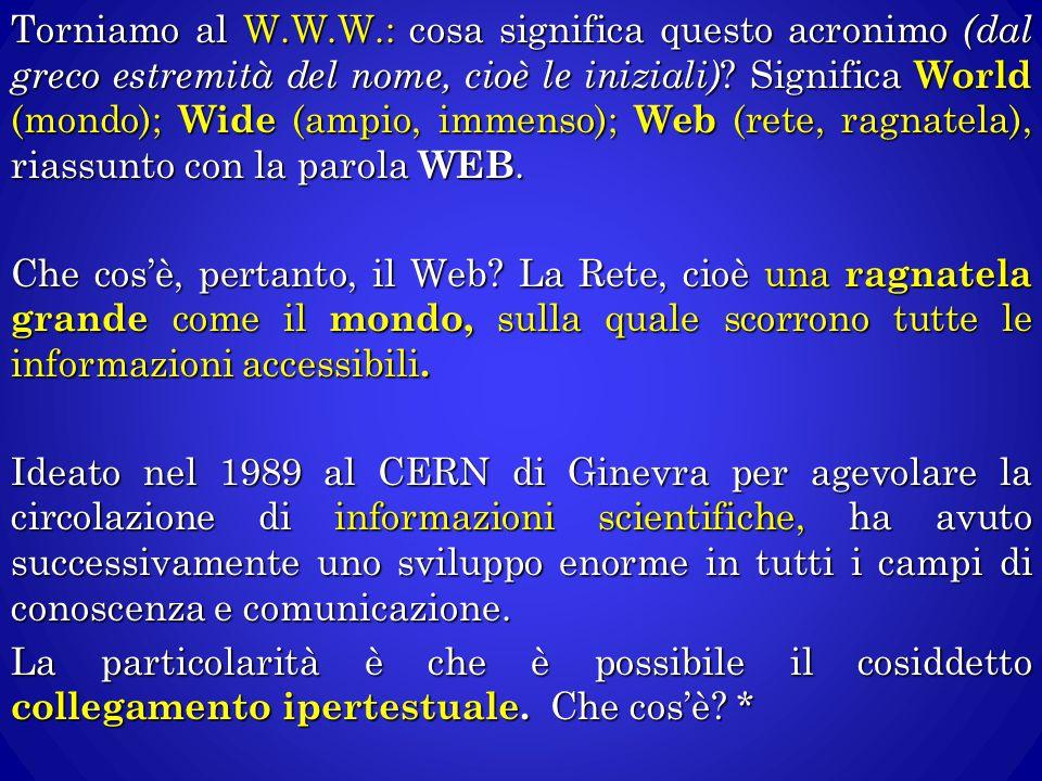 Torniamo al W.W.W.: cosa significa questo acronimo (dal greco estremità del nome, cioè le iniziali) ? Significa World (mondo); Wide (ampio, immenso);