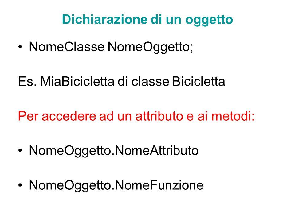 Dichiarazione di un oggetto NomeClasse NomeOggetto; Es. MiaBicicletta di classe Bicicletta Per accedere ad un attributo e ai metodi: NomeOggetto.NomeA