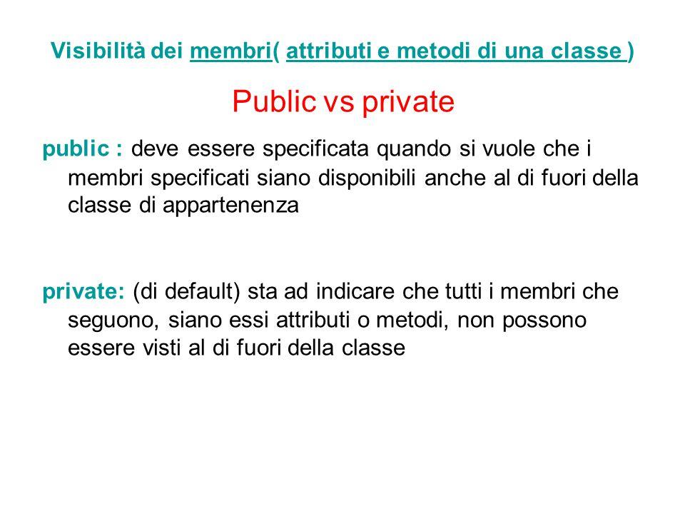 Visibilità dei membri( attributi e metodi di una classe ) Public vs private public : deve essere specificata quando si vuole che i membri specificati