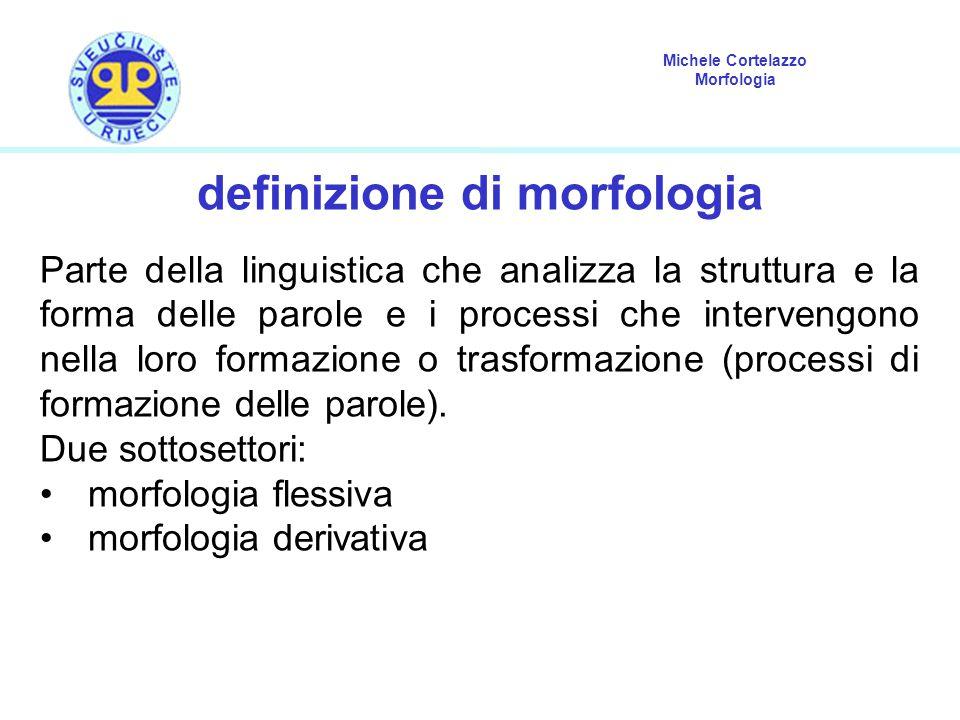 Michele Cortelazzo Morfologia definizione di morfologia Parte della linguistica che analizza la struttura e la forma delle parole e i processi che intervengono nella loro formazione o trasformazione (processi di formazione delle parole).