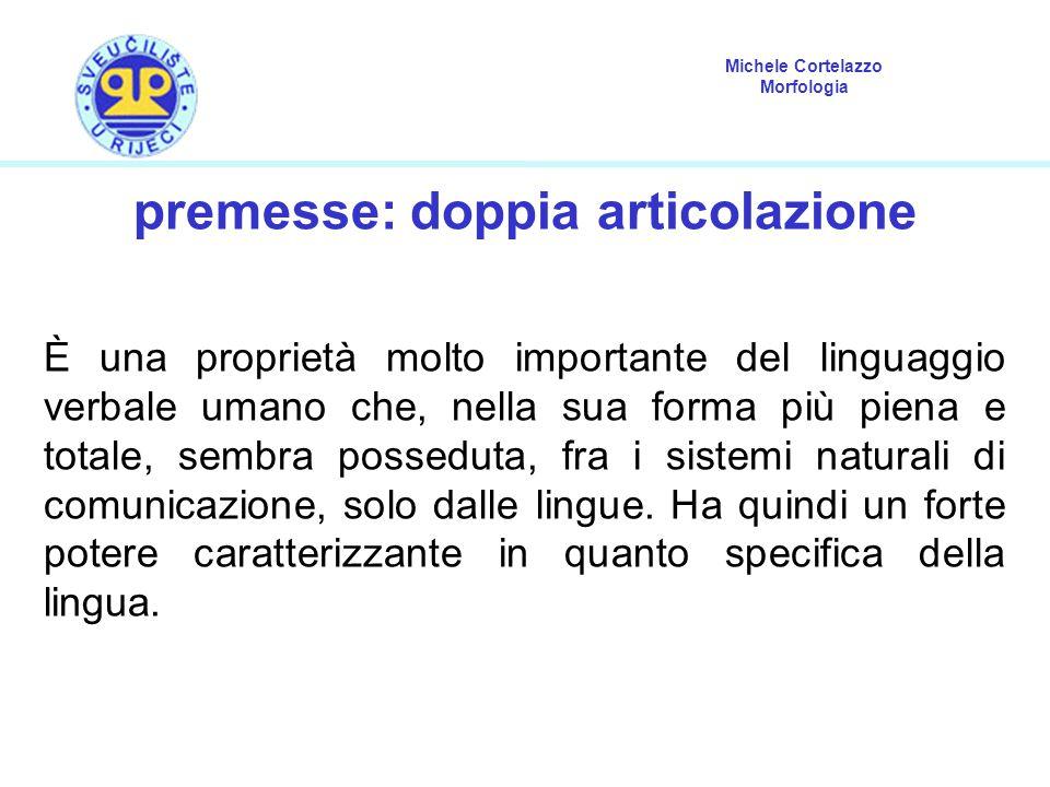 Michele Cortelazzo Morfologia premesse: doppia articolazione È una proprietà molto importante del linguaggio verbale umano che, nella sua forma più piena e totale, sembra posseduta, fra i sistemi naturali di comunicazione, solo dalle lingue.