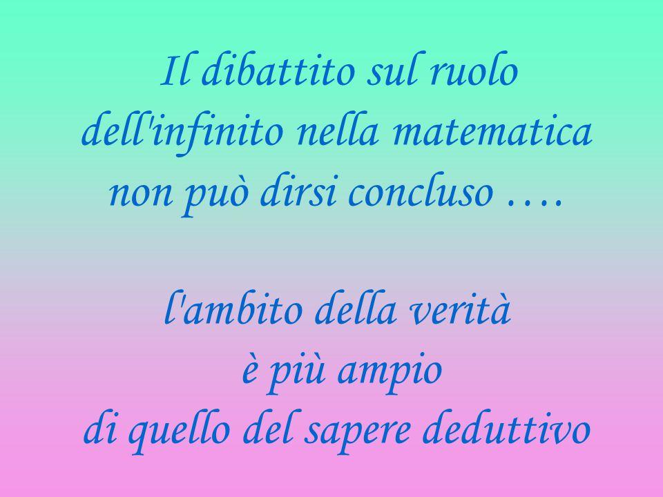 Il dibattito sul ruolo dell'infinito nella matematica non può dirsi concluso …. l'ambito della verità è più ampio di quello del sapere deduttivo