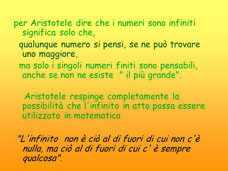 per Aristotele dire che i numeri sono infiniti significa solo che, qualunque numero si pensi, se ne può trovare uno maggiore, ma solo i singoli numeri finiti sono pensabili, anche se non ne esiste il più grande .