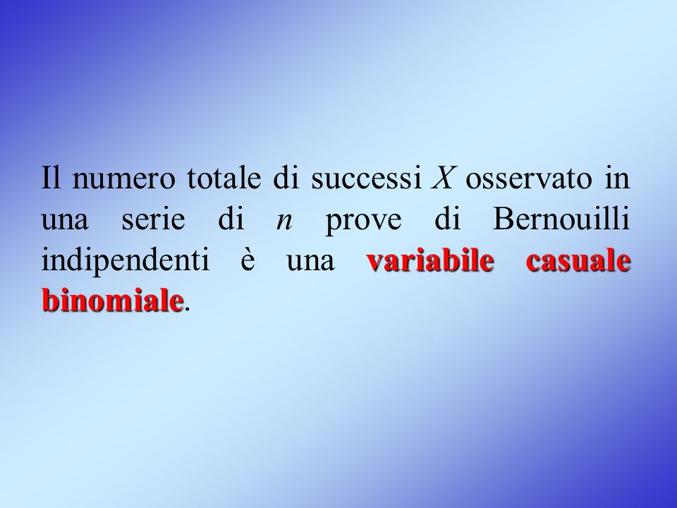 variabile casuale binomiale Il numero totale di successi X osservato in una serie di n prove di Bernouilli indipendenti è una variabile casuale binomi
