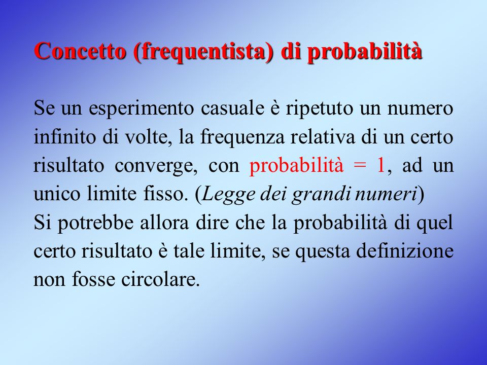Concetto (frequentista) di probabilità Se un esperimento casuale è ripetuto un numero infinito di volte, la frequenza relativa di un certo risultato c