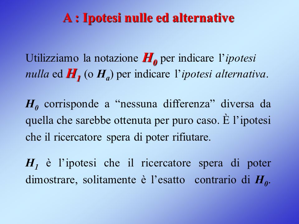 A : Ipotesi nulle ed alternative H 0 H 1 Utilizziamo la notazione H 0 per indicare l'ipotesi nulla ed H 1 (o H a ) per indicare l'ipotesi alternativa.