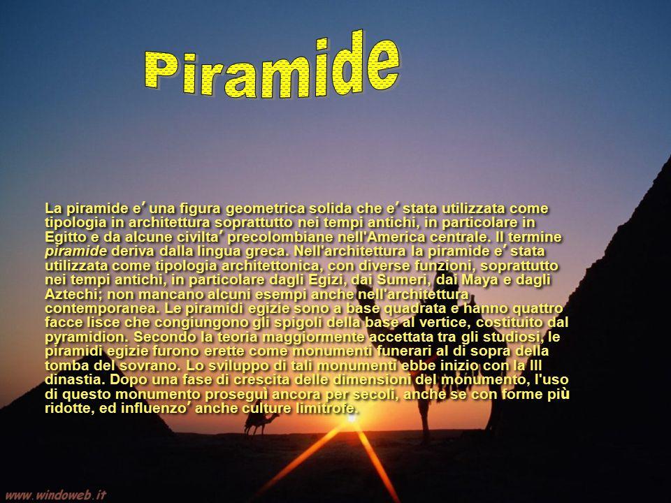 La piramide e ' una figura geometrica solida che e ' stata utilizzata come tipologia in architettura soprattutto nei tempi antichi, in particolare in