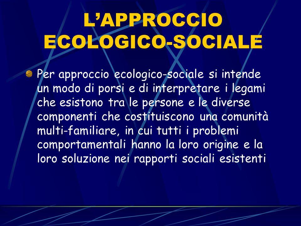 L'APPROCCIO ECOLOGICO-SOCIALE Per approccio ecologico-sociale si intende un modo di porsi e di interpretare i legami che esistono tra le persone e le