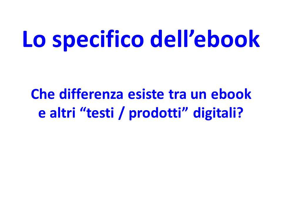 "Lo specifico dell'ebook Che differenza esiste tra un ebook e altri ""testi / prodotti"" digitali?"