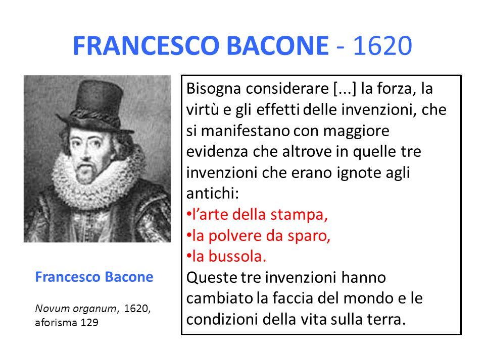 FRANCESCO BACONE - 1620 Bisogna considerare [...] la forza, la virtù e gli effetti delle invenzioni, che si manifestano con maggiore evidenza che altr