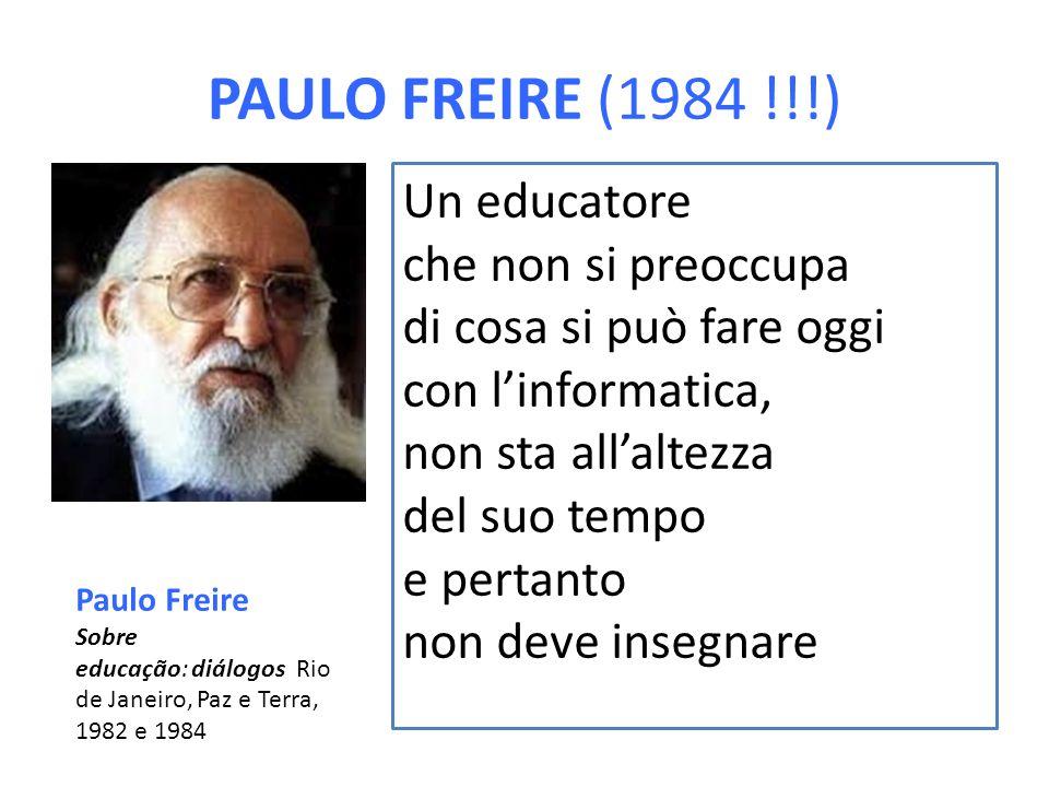 PAULO FREIRE (1984 !!!) Un educatore che non si preoccupa di cosa si può fare oggi con l'informatica, non sta all'altezza del suo tempo e pertanto non