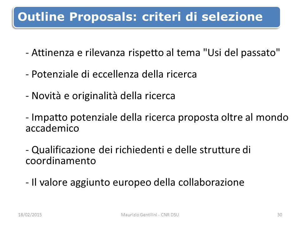 Outline Proposals: criteri di selezione - Attinenza e rilevanza rispetto al tema Usi del passato - Potenziale di eccellenza della ricerca - Novità e originalità della ricerca - Impatto potenziale della ricerca proposta oltre al mondo accademico - Qualificazione dei richiedenti e delle strutture di coordinamento - Il valore aggiunto europeo della collaborazione 18/02/2015Maurizio Gentilini - CNR DSU30