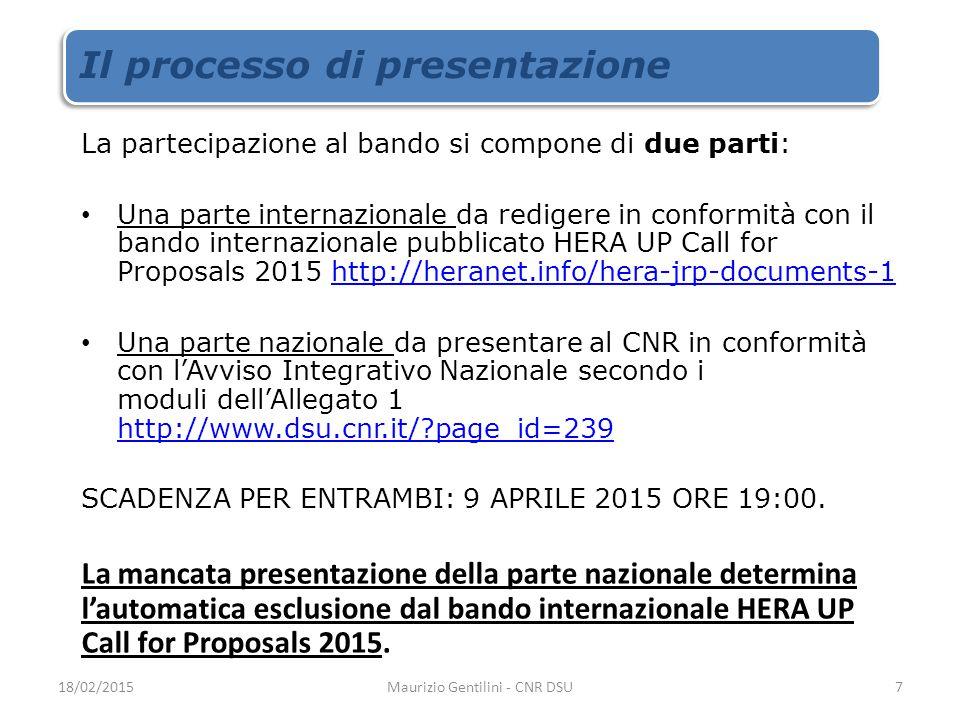 Il processo di presentazione La partecipazione al bando si compone di due parti: Una parte internazionale da redigere in conformità con il bando internazionale pubblicato HERA UP Call for Proposals 2015 http://heranet.info/hera-jrp-documents-1http://heranet.info/hera-jrp-documents-1 Una parte nazionale da presentare al CNR in conformità con l'Avviso Integrativo Nazionale secondo i moduli dell'Allegato 1 http://www.dsu.cnr.it/ page_id=239 http://www.dsu.cnr.it/ page_id=239 SCADENZA PER ENTRAMBI: 9 APRILE 2015 ORE 19:00.