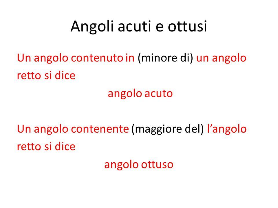Angoli acuti e ottusi Un angolo contenuto in (minore di) un angolo retto si dice angolo acuto Un angolo contenente (maggiore del) l'angolo retto si di