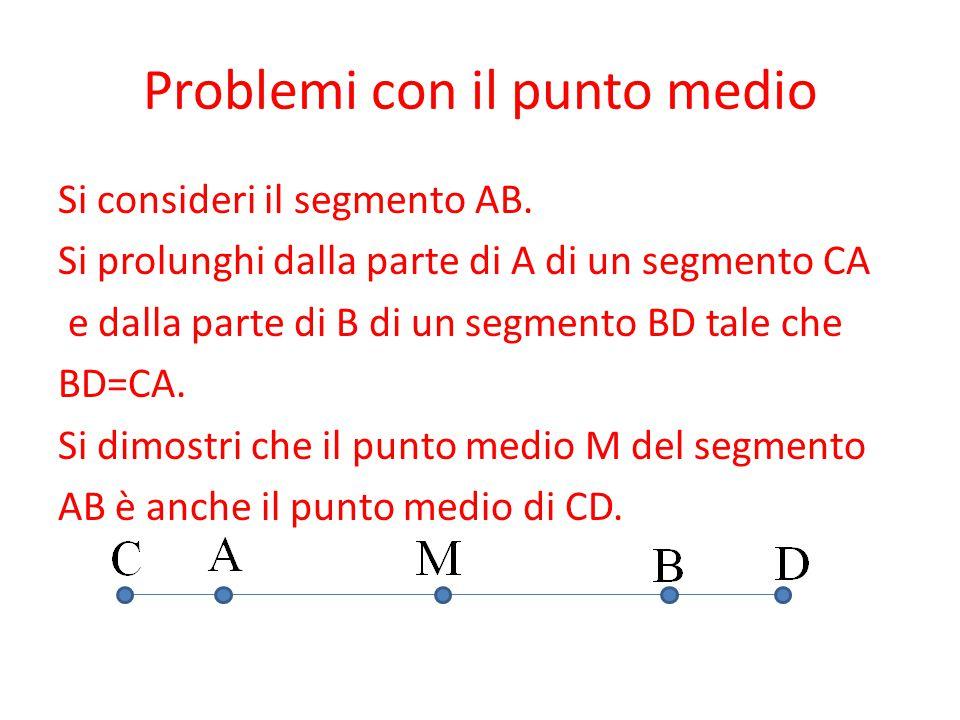 Problemi con il punto medio Si consideri il segmento AB. Si prolunghi dalla parte di A di un segmento CA e dalla parte di B di un segmento BD tale che