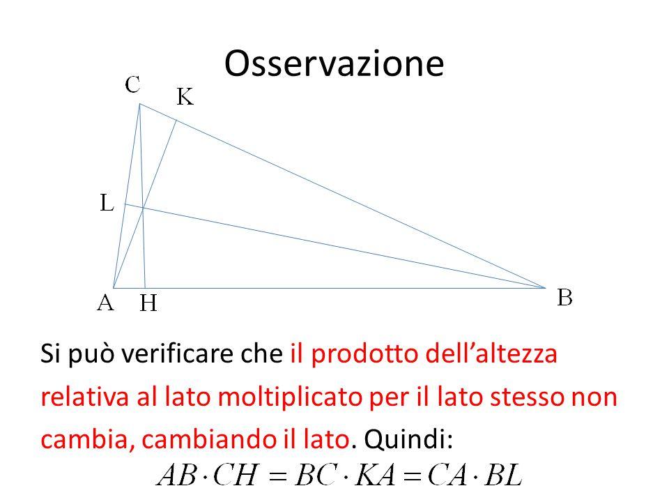 Osservazione Si può verificare che il prodotto dell'altezza relativa al lato moltiplicato per il lato stesso non cambia, cambiando il lato. Quindi: