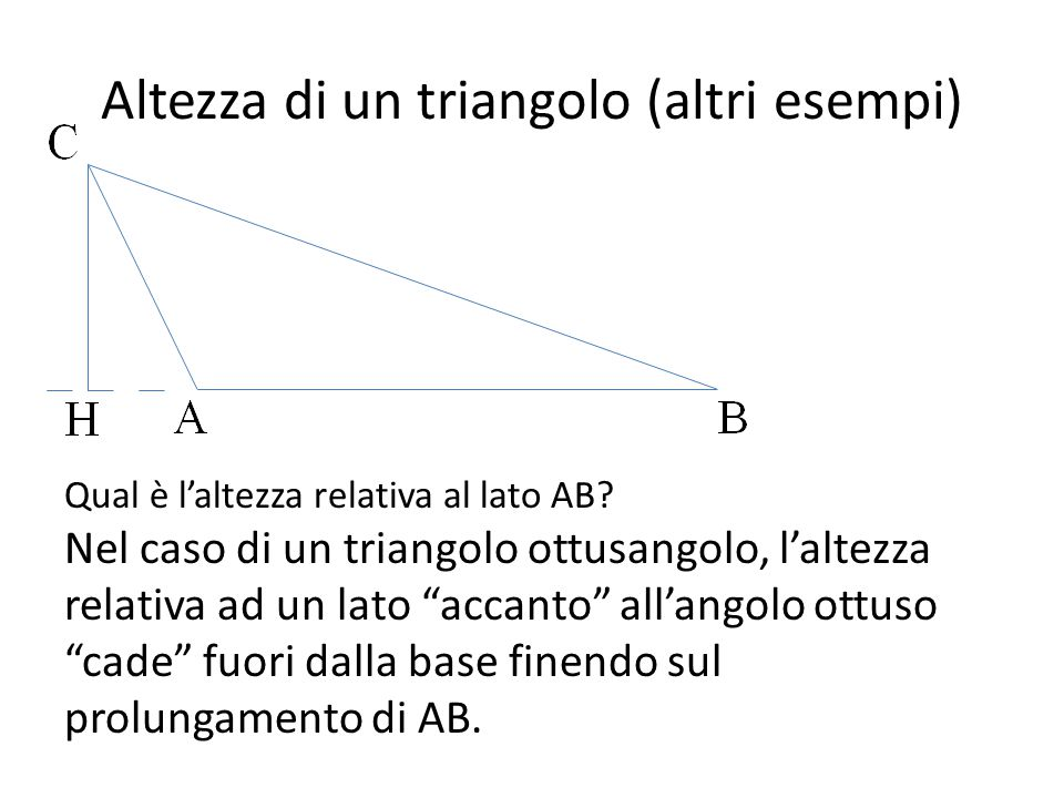 """Altezza di un triangolo (altri esempi) Qual è l'altezza relativa al lato AB? Nel caso di un triangolo ottusangolo, l'altezza relativa ad un lato """"acca"""