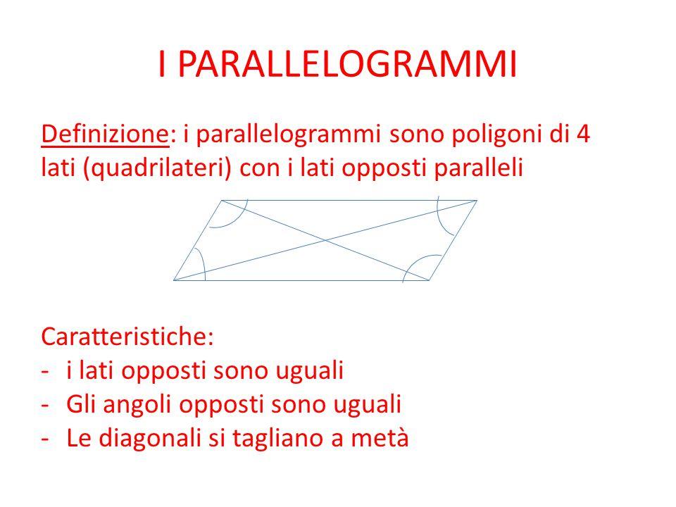 I PARALLELOGRAMMI Definizione: i parallelogrammi sono poligoni di 4 lati (quadrilateri) con i lati opposti paralleli Caratteristiche: -i lati opposti sono uguali -Gli angoli opposti sono uguali -Le diagonali si tagliano a metà