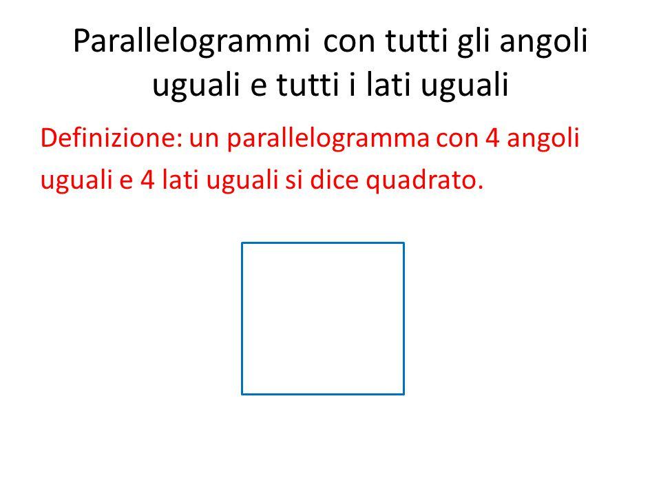 Parallelogrammi con tutti gli angoli uguali e tutti i lati uguali Definizione: un parallelogramma con 4 angoli uguali e 4 lati uguali si dice quadrato.