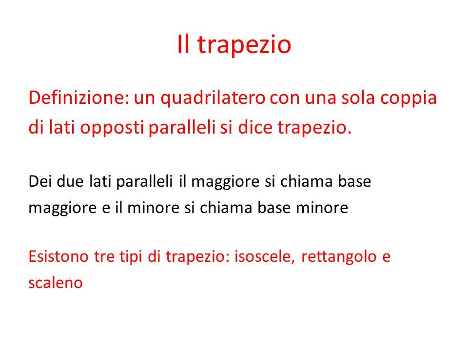 Il trapezio Definizione: un quadrilatero con una sola coppia di lati opposti paralleli si dice trapezio. Dei due lati paralleli il maggiore si chiama