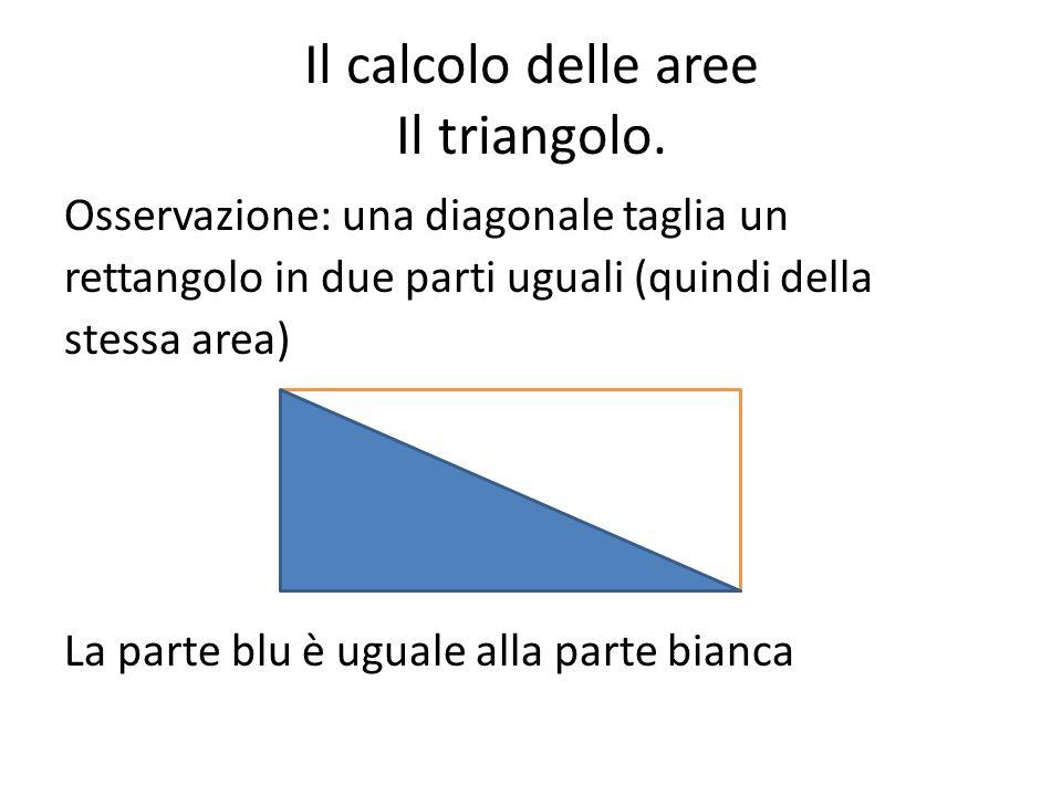 Il calcolo delle aree Il triangolo. Osservazione: una diagonale taglia un rettangolo in due parti uguali (quindi della stessa area) La parte blu è ugu