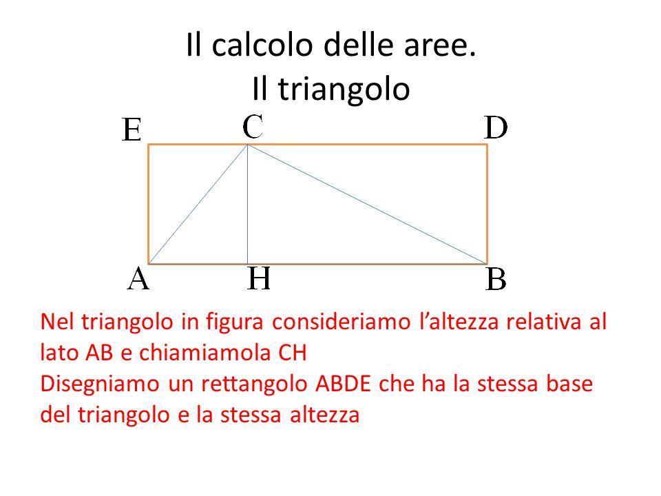 Il calcolo delle aree. Il triangolo Nel triangolo in figura consideriamo l'altezza relativa al lato AB e chiamiamola CH Disegniamo un rettangolo ABDE