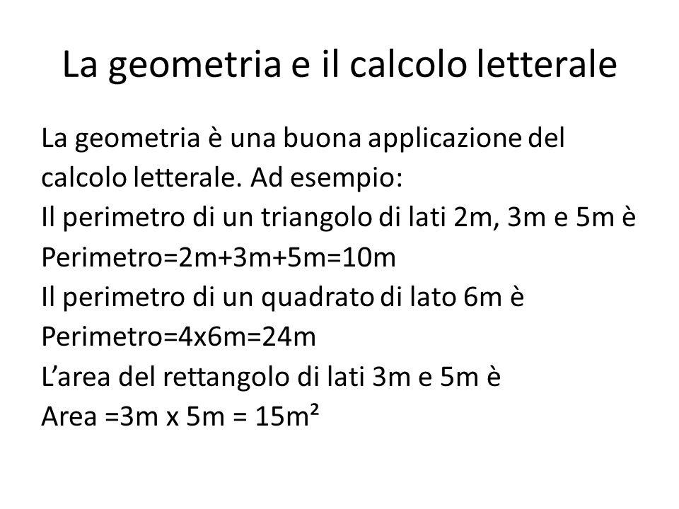 La geometria e il calcolo letterale La geometria è una buona applicazione del calcolo letterale. Ad esempio: Il perimetro di un triangolo di lati 2m,