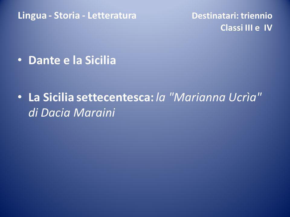 Lingua - Storia - Letteratura Destinatari: triennio Classi III e IV Dante e la Sicilia La Sicilia settecentesca: la Marianna Ucrìa di Dacia Maraini