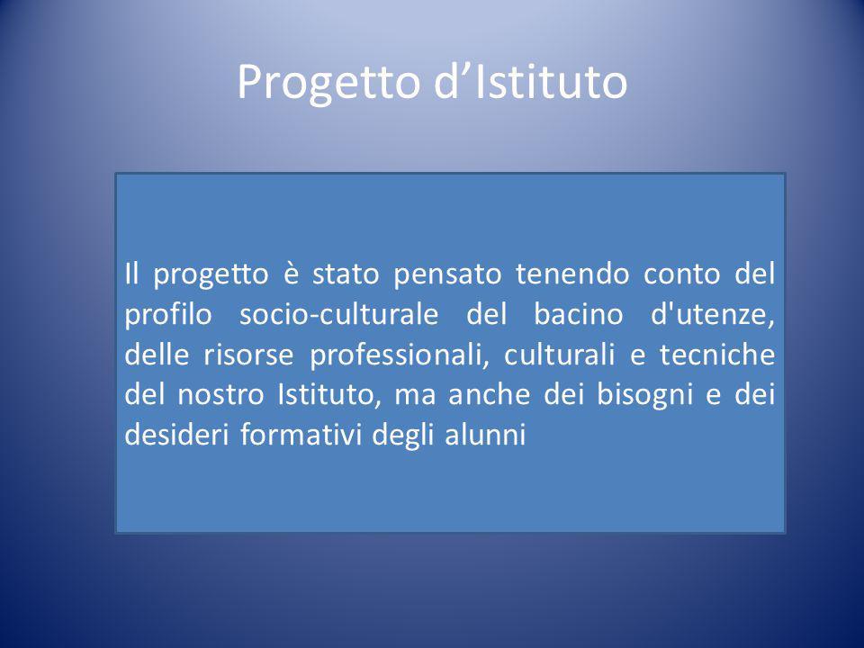 Progetto d'Istituto Il progetto è stato pensato tenendo conto del profilo socio-culturale del bacino d utenze, delle risorse professionali, culturali e tecniche del nostro Istituto, ma anche dei bisogni e dei desideri formativi degli alunni
