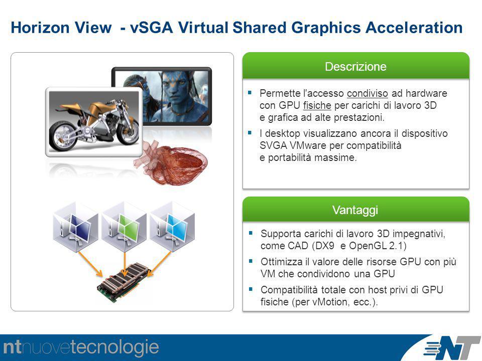 Horizon View - vSGA Virtual Shared Graphics Acceleration Descrizione Vantaggi  Supporta carichi di lavoro 3D impegnativi, come CAD (DX9 e OpenGL 2.1)  Ottimizza il valore delle risorse GPU con più VM che condividono una GPU  Compatibilità totale con host privi di GPU fisiche (per vMotion, ecc.).