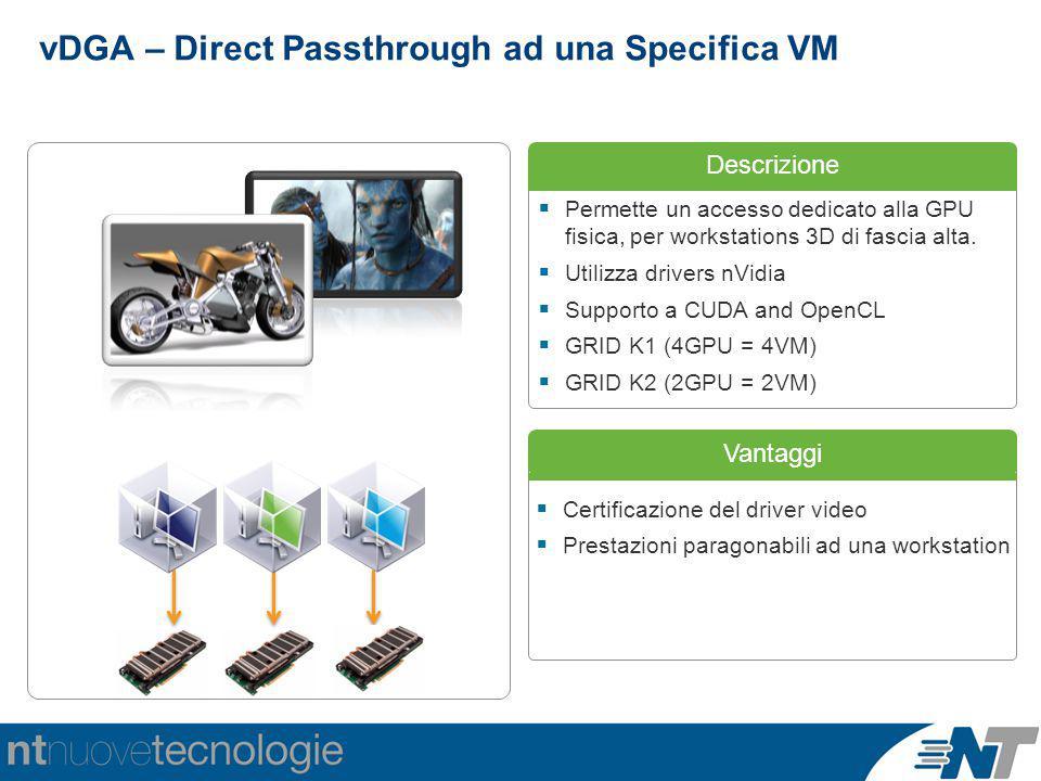 Descrizione Vantaggi  Certificazione del driver video  Prestazioni paragonabili ad una workstation vDGA – Direct Passthrough ad una Specifica VM  Permette un accesso dedicato alla GPU fisica, per workstations 3D di fascia alta.