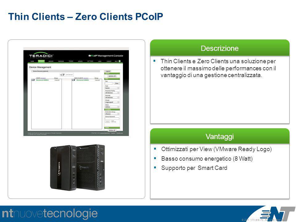 © 2011 VMware Inc. All rights reserved Descrizione Vantaggi  Ottimizzati per View (VMware Ready Logo)  Basso consumo energetico (8 Watt)  Supporto
