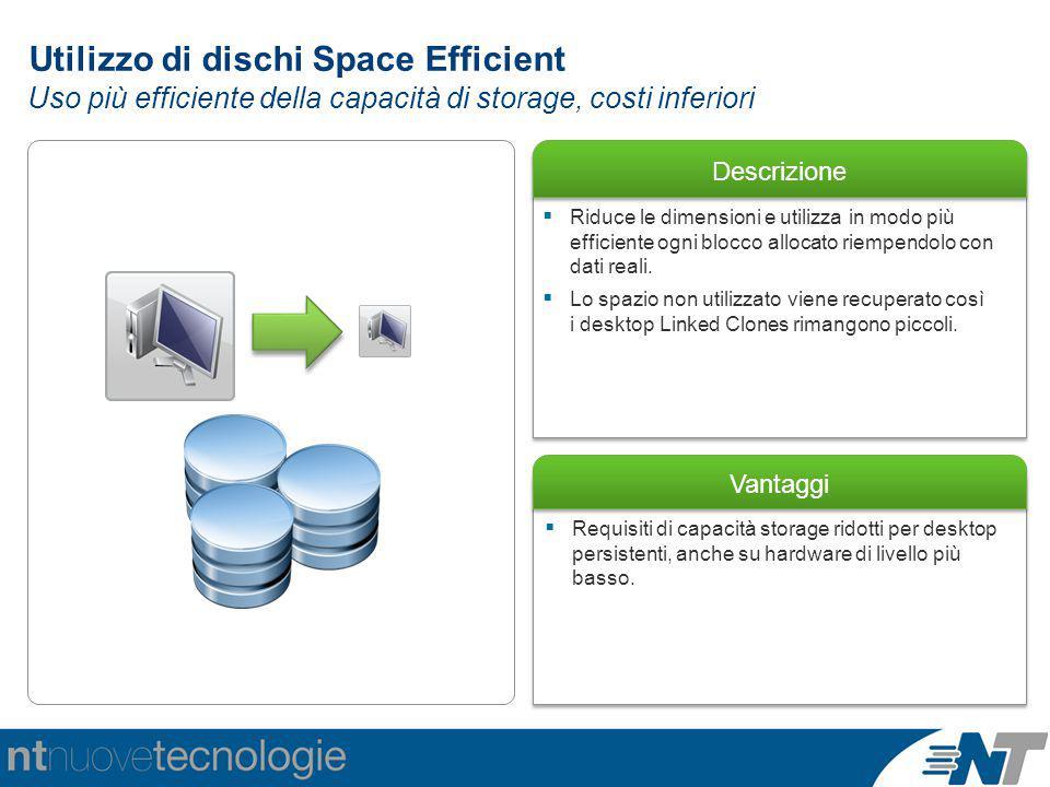 Descrizione Vantaggi  Requisiti di capacità storage ridotti per desktop persistenti, anche su hardware di livello più basso. Utilizzo di dischi Space