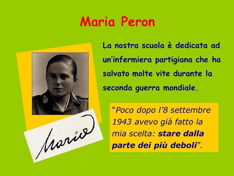 """Maria Peron La nostra scuola è dedicata ad un'infermiera partigiana che ha salvato molte vite durante la seconda guerra mondiale. """"Poco dopo l'8 sette"""
