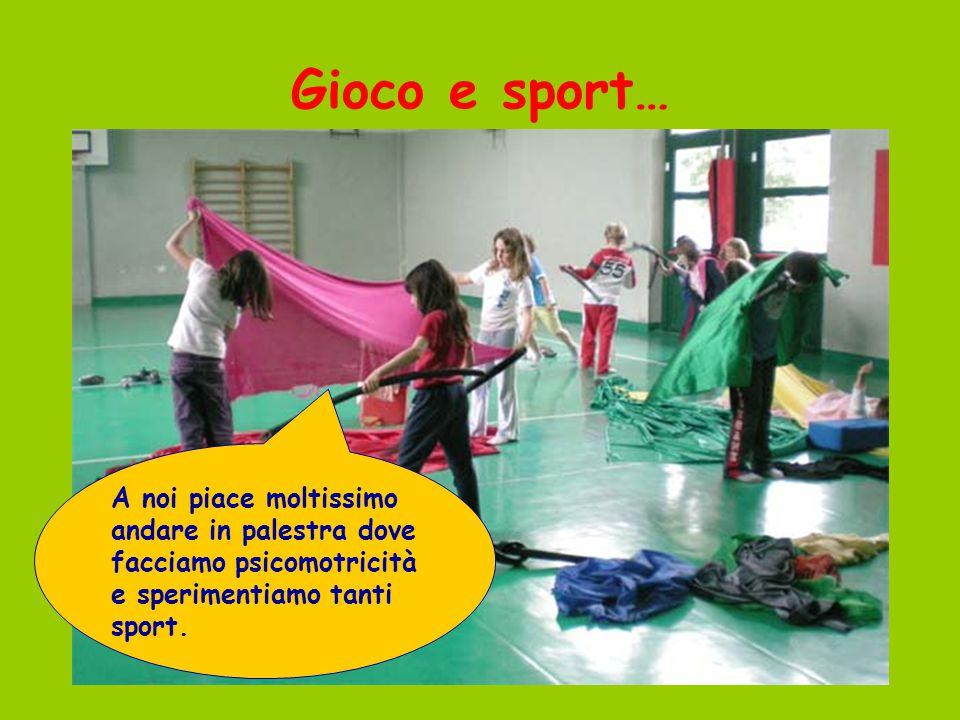 Gioco e sport… A noi piace moltissimo andare in palestra dove facciamo psicomotricità e sperimentiamo tanti sport.