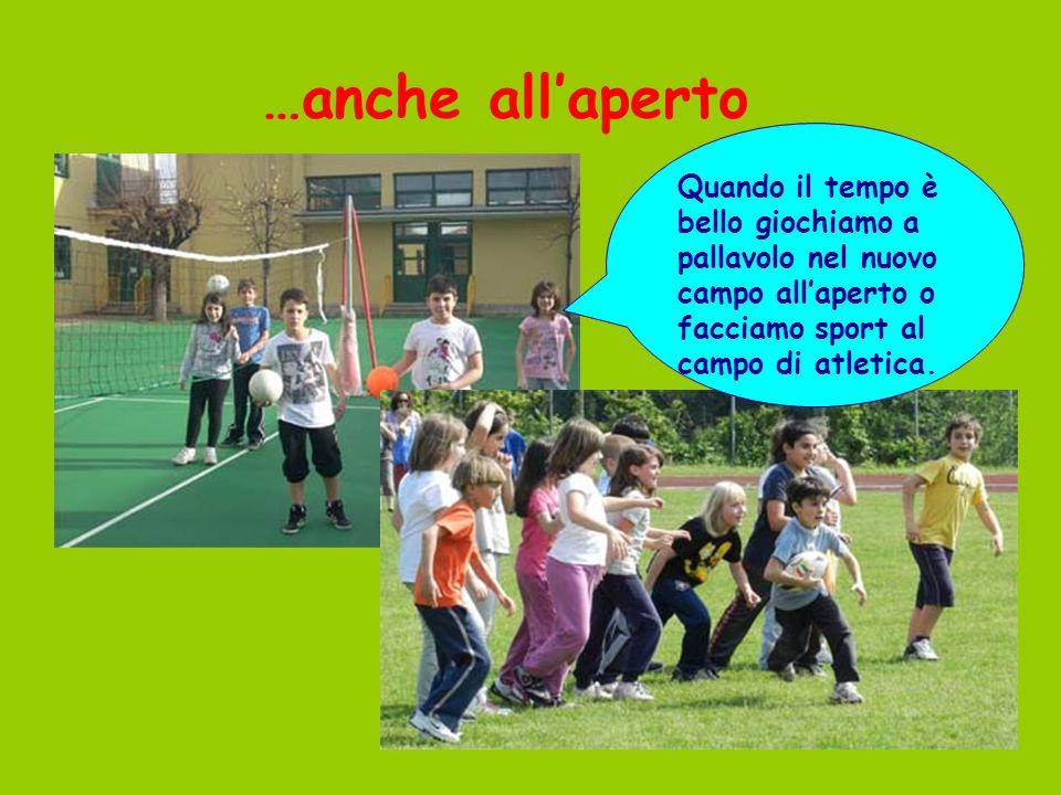 …anche all'aperto Quando il tempo è bello giochiamo a pallavolo nel nuovo campo all'aperto o facciamo sport al campo di atletica.