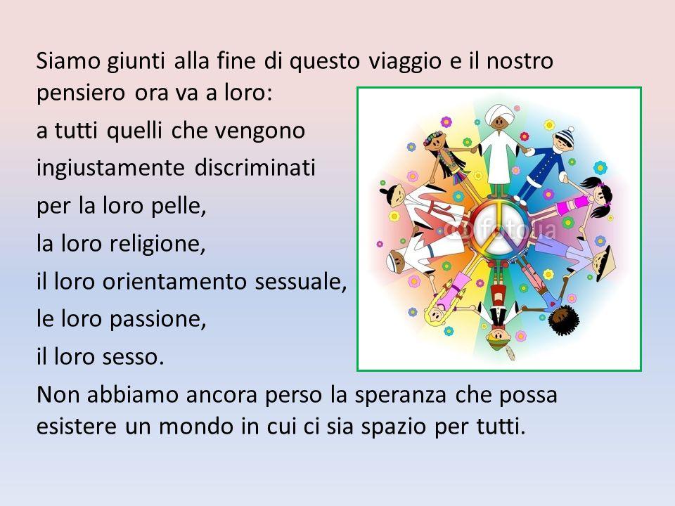 Siamo giunti alla fine di questo viaggio e il nostro pensiero ora va a loro: a tutti quelli che vengono ingiustamente discriminati per la loro pelle, la loro religione, il loro orientamento sessuale, le loro passione, il loro sesso.