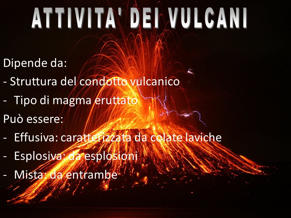 Dipende da: - Struttura del condotto vulcanico -Tipo di magma eruttato Può essere: -Effusiva: caratterizzata da colate laviche -Esplosiva: da esplosio