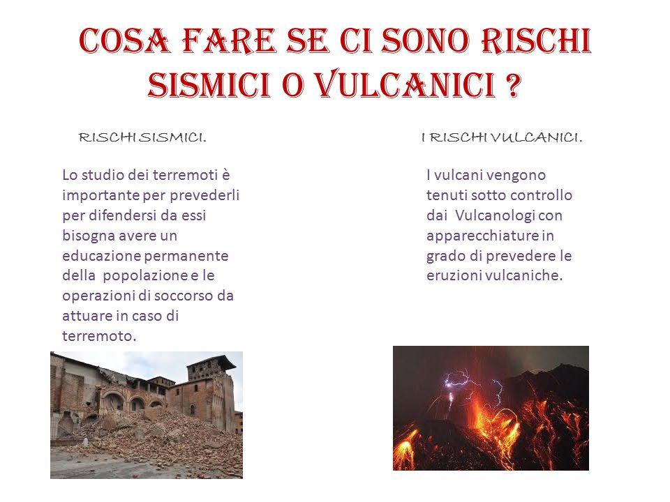 Cosa fare se ci sono rischi sismici o vulcanici ? Lo studio dei terremoti è importante per prevederli per difendersi da essi bisogna avere un educazio