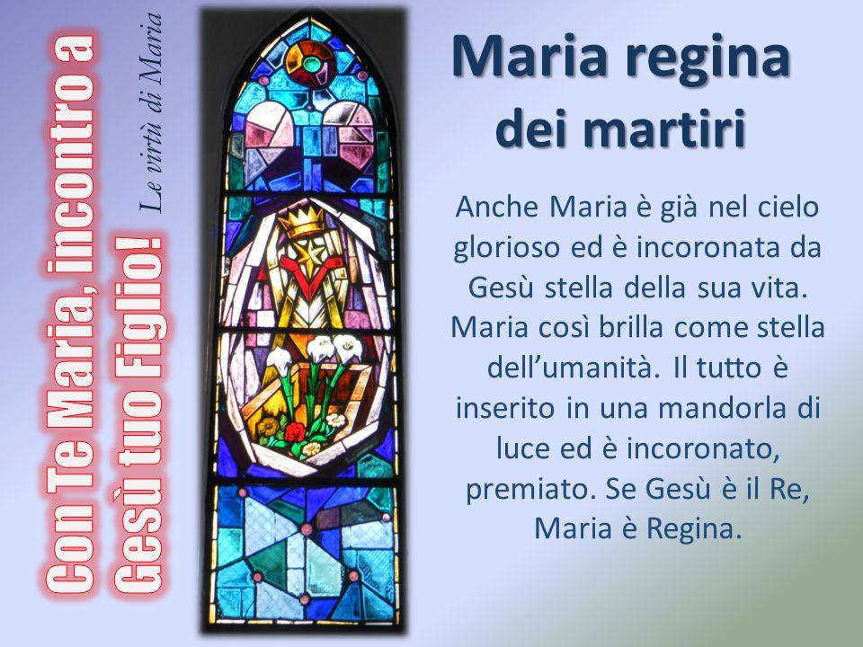 Maria regina dei martiri Anche Maria è già nel cielo glorioso ed è incoronata da Gesù stella della sua vita. Maria così brilla come stella dell'umanit