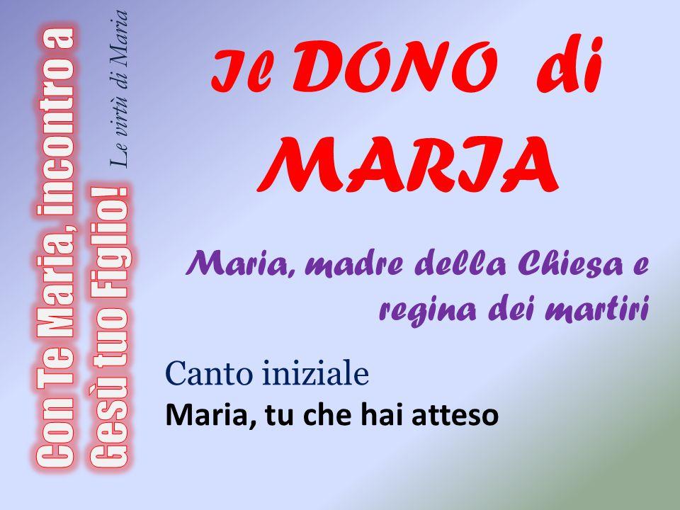 Il DONO di MARIA Maria, madre della Chiesa e regina dei martiri Canto iniziale Maria, tu che hai atteso